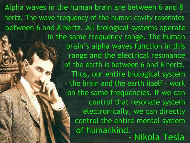 """Alpha waves in the human brain are between 6 and 8 hertz. The wave frequency of the human cavity resonates between 6 and 8 hertz. -Tesla"