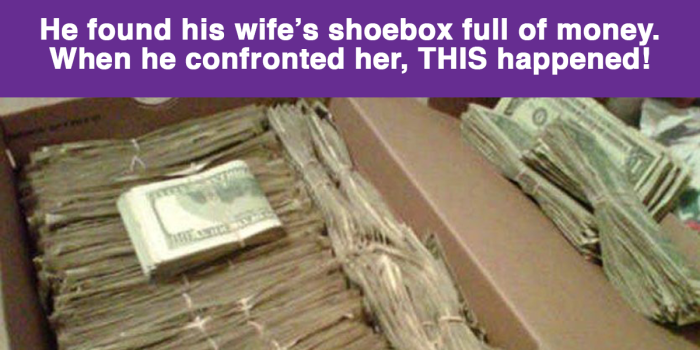 He Found His Wife's Shoe Box Full Of Money. When He Confronted Her, THIS Happened