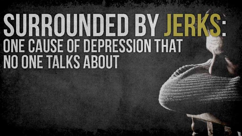 SURROUNDED BY JERKS: ONE CAUSE OF DEPRESSION THAT NO ONE TALKS ABOUT