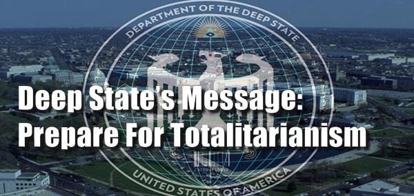 Deep State's Message: Prepare For Totalitarianism